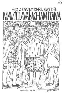 Figure 7 : PREGVNTA EL AVTOR, « MA, VILLAVAI [« Pero, díganme »] ACHAMITAMA » [Aymara : « Tu llanto desde allí. »] / Pregunta autor / / Ma, wiltaway. / Jachanitama. / (Guaman Poma 1936, 366).